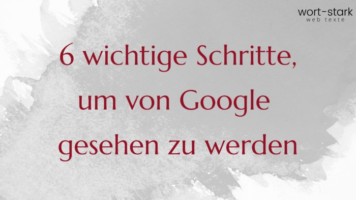 6 wichtige Schritte um von Google gesehen zu werden